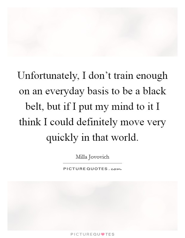 Unfortunately, I don't train enough on an everyday basis to be a black belt, but if I put my mind to it I think I could definitely move very quickly in that world Picture Quote #1