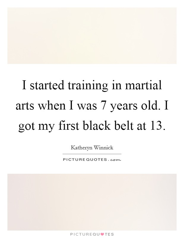 I started training in martial arts when I was 7 years old. I got my first black belt at 13 Picture Quote #1