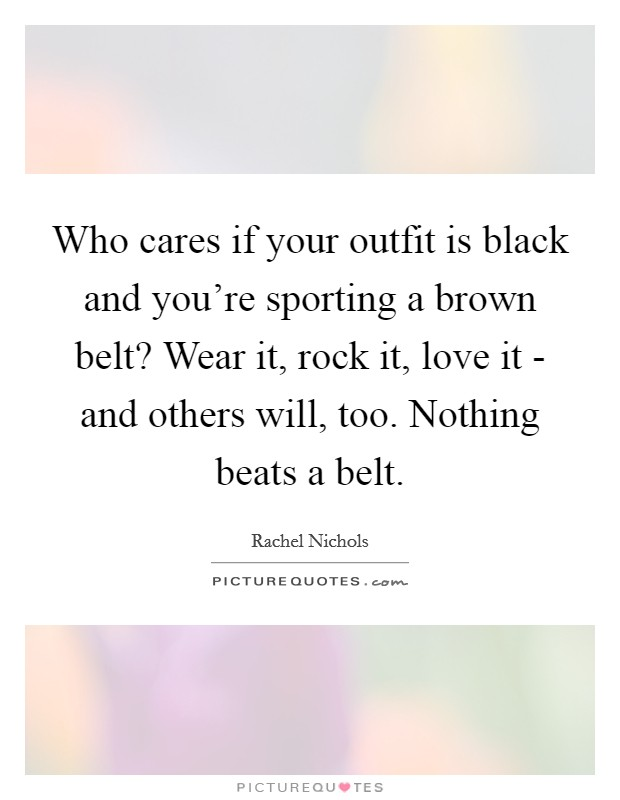 Who cares if your outfit is black and you're sporting a brown belt? Wear it, rock it, love it - and others will, too. Nothing beats a belt Picture Quote #1