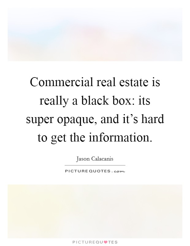 Commercial real estate is really a black box: its super opaque, and it's hard to get the information Picture Quote #1
