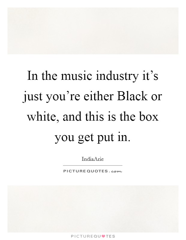 In the music industry it's just you're either Black or white, and this is the box you get put in Picture Quote #1