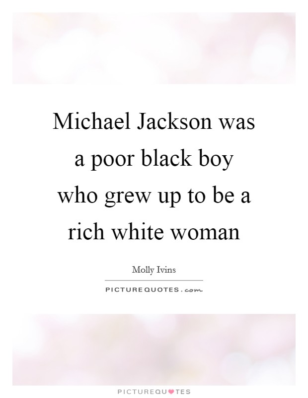 Michael Jackson was a poor black boy who grew up to be a rich white woman Picture Quote #1