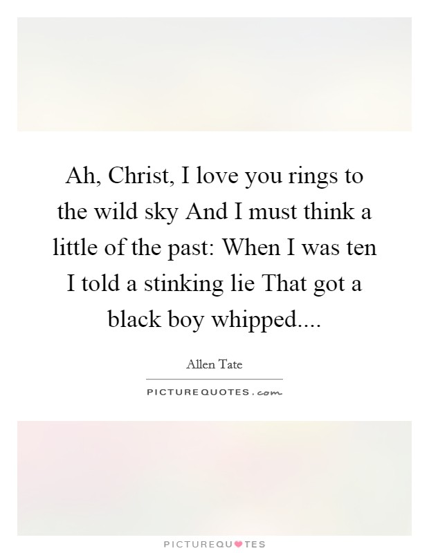 Ah, Christ, I love you rings to the wild sky And I must think a little of the past: When I was ten I told a stinking lie That got a black boy whipped Picture Quote #1