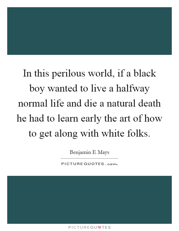 In this perilous world, if a black boy wanted to live a halfway normal life and die a natural death he had to learn early the art of how to get along with white folks Picture Quote #1