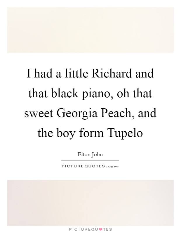 I had a little Richard and that black piano, oh that sweet Georgia Peach, and the boy form Tupelo Picture Quote #1