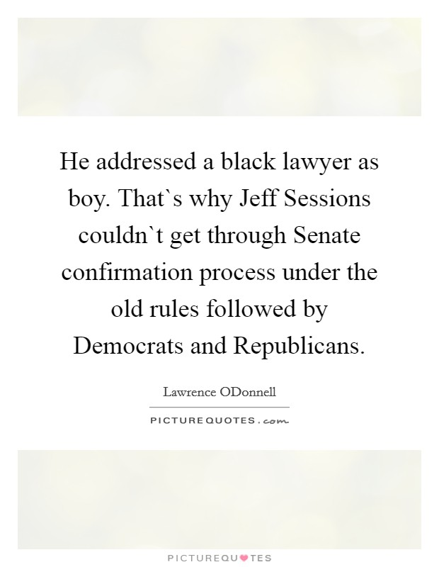 He addressed a black lawyer as boy. That`s why Jeff Sessions couldn`t get through Senate confirmation process under the old rules followed by Democrats and Republicans Picture Quote #1