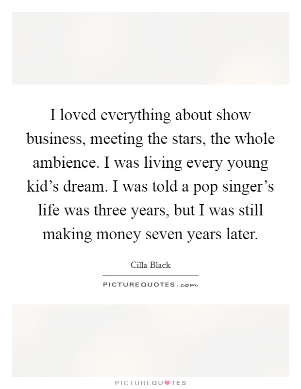 I loved everything about show business, meeting the stars, the whole ambience. I was living every young kid's dream. I was told a pop singer's life was three years, but I was still making money seven years later Picture Quote #1