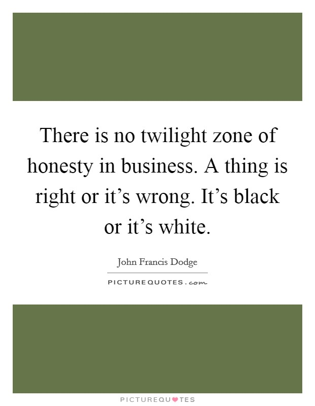 There is no twilight zone of honesty in business. A thing is right or it's wrong. It's black or it's white. Picture Quote #1