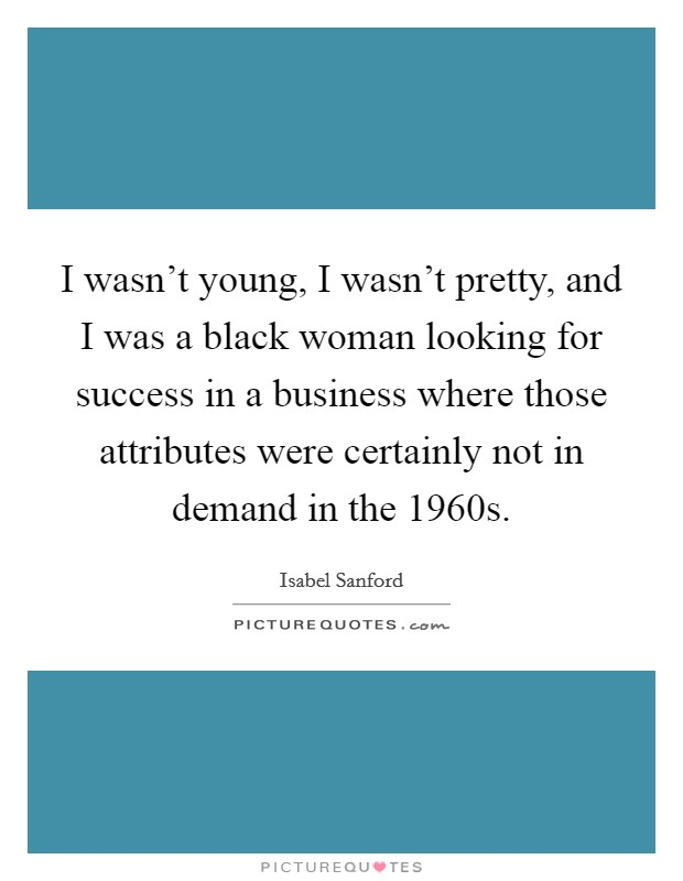 I wasn't young, I wasn't pretty, and I was a black woman looking for success in a business where those attributes were certainly not in demand in the 1960s Picture Quote #1