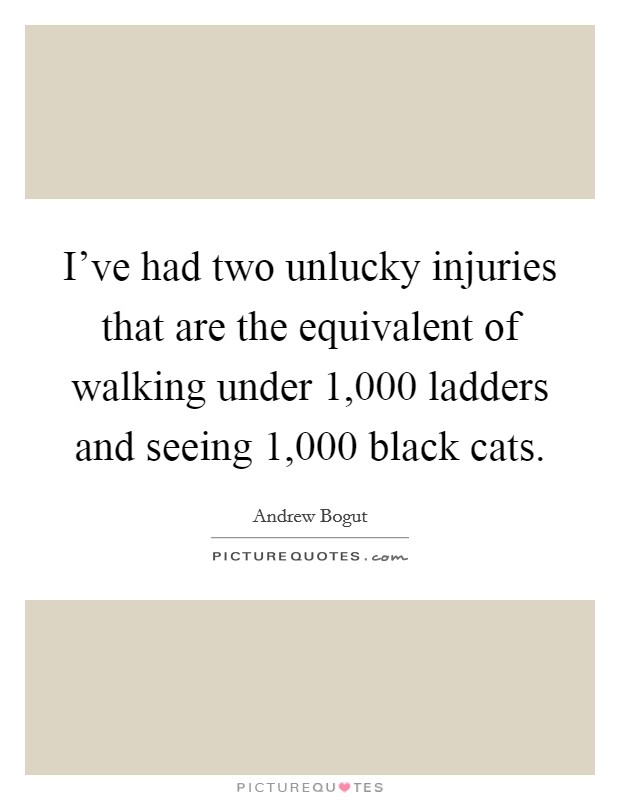 I've had two unlucky injuries that are the equivalent of walking under 1,000 ladders and seeing 1,000 black cats Picture Quote #1
