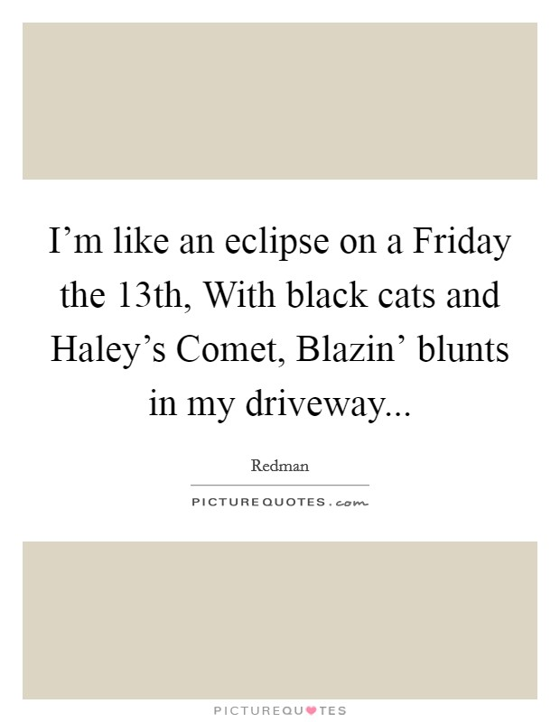 I'm like an eclipse on a Friday the 13th, With black cats and Haley's Comet, Blazin' blunts in my driveway Picture Quote #1