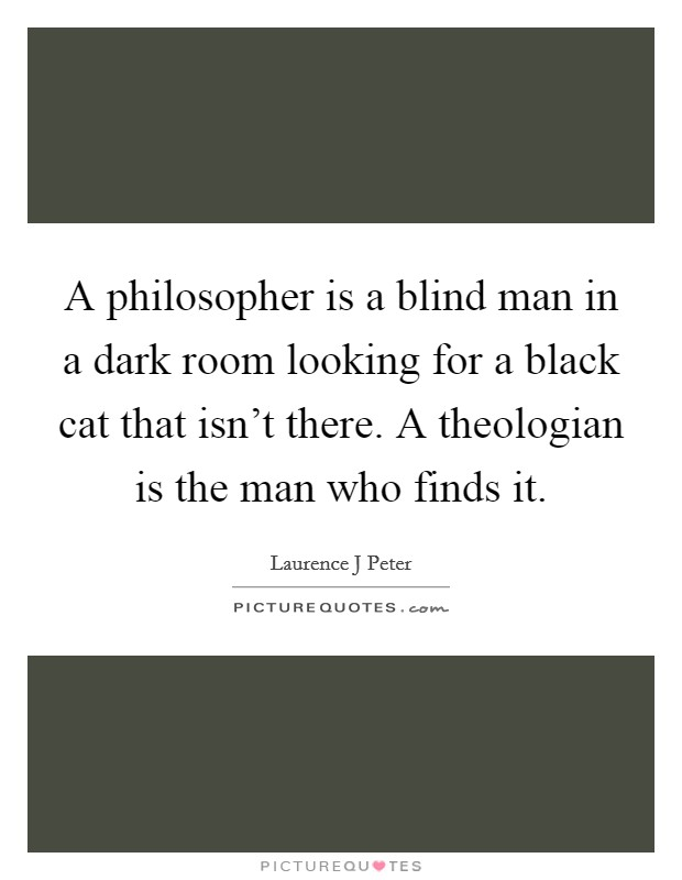 A philosopher is a blind man in a dark room looking for a black cat that isn't there. A theologian is the man who finds it Picture Quote #1