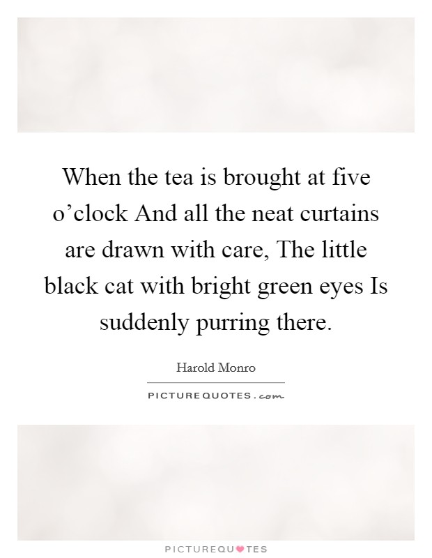 When the tea is brought at five o'clock And all the neat curtains are drawn with care, The little black cat with bright green eyes Is suddenly purring there Picture Quote #1