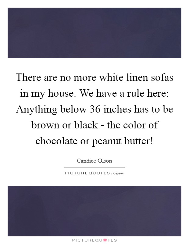 There are no more white linen sofas in my house. We have a rule here: Anything below 36 inches has to be brown or black - the color of chocolate or peanut butter! Picture Quote #1