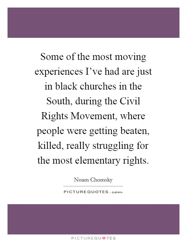 Some of the most moving experiences I've had are just in black churches in the South, during the Civil Rights Movement, where people were getting beaten, killed, really struggling for the most elementary rights Picture Quote #1