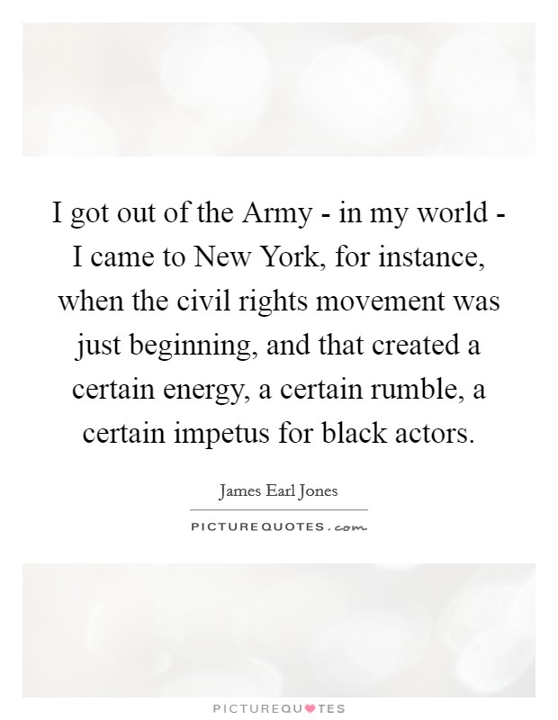 I got out of the Army - in my world - I came to New York, for instance, when the civil rights movement was just beginning, and that created a certain energy, a certain rumble, a certain impetus for black actors Picture Quote #1