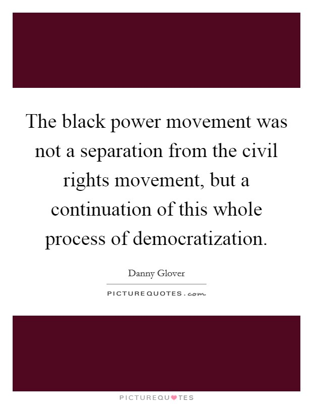 The black power movement was not a separation from the civil rights movement, but a continuation of this whole process of democratization Picture Quote #1