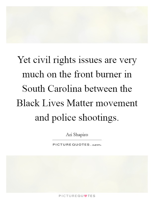 Yet civil rights issues are very much on the front burner in South Carolina between the Black Lives Matter movement and police shootings Picture Quote #1