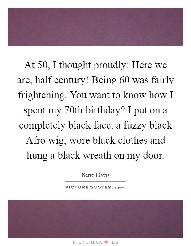 At 50, I thought proudly: Here we are, half century! Being 60 was fairly frightening. You want to know how I spent my 70th birthday? I put on a completely black face, a fuzzy black Afro wig, wore black clothes and hung a black wreath on my door Picture Quote #1