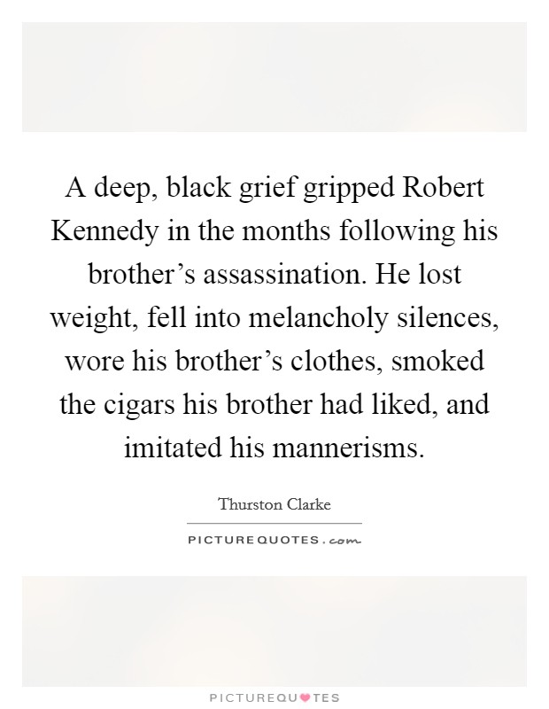 A deep, black grief gripped Robert Kennedy in the months following his brother's assassination. He lost weight, fell into melancholy silences, wore his brother's clothes, smoked the cigars his brother had liked, and imitated his mannerisms Picture Quote #1