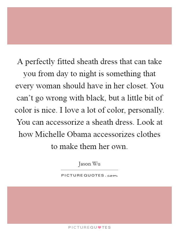 A perfectly fitted sheath dress that can take you from day to night is something that every woman should have in her closet. You can't go wrong with black, but a little bit of color is nice. I love a lot of color, personally. You can accessorize a sheath dress. Look at how Michelle Obama accessorizes clothes to make them her own Picture Quote #1