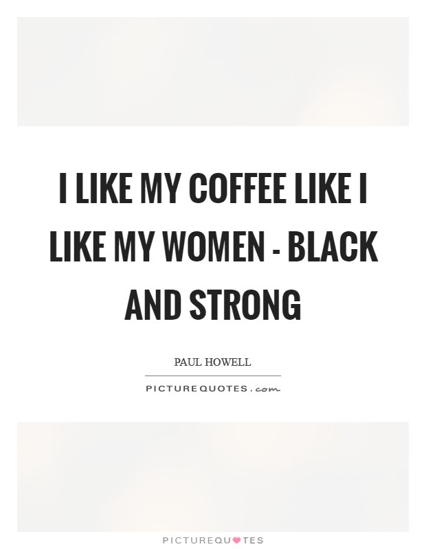 I like my coffee like I like my women - Black and Strong Picture Quote #1