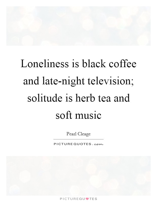 Loneliness is black coffee and late-night television; solitude is herb tea and soft music Picture Quote #1