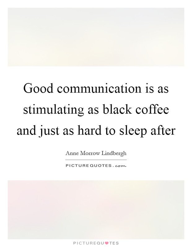 Good communication is as stimulating as black coffee and just as hard to sleep after Picture Quote #1