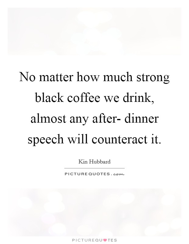 No matter how much strong black coffee we drink, almost any after- dinner speech will counteract it Picture Quote #1