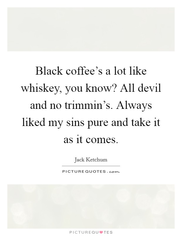 Black coffee's a lot like whiskey, you know? All devil and no trimmin's. Always liked my sins pure and take it as it comes Picture Quote #1