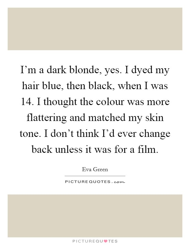 I'm a dark blonde, yes. I dyed my hair blue, then black, when I was 14. I thought the colour was more flattering and matched my skin tone. I don't think I'd ever change back unless it was for a film Picture Quote #1