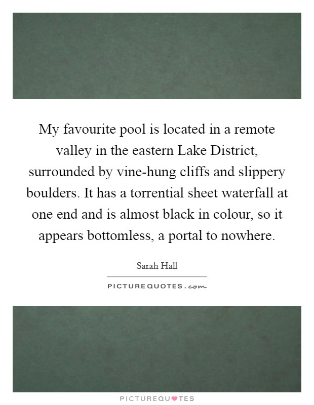 My favourite pool is located in a remote valley in the eastern Lake District, surrounded by vine-hung cliffs and slippery boulders. It has a torrential sheet waterfall at one end and is almost black in colour, so it appears bottomless, a portal to nowhere Picture Quote #1