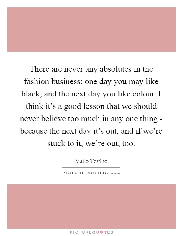 There are never any absolutes in the fashion business: one day you may like black, and the next day you like colour. I think it's a good lesson that we should never believe too much in any one thing - because the next day it's out, and if we're stuck to it, we're out, too Picture Quote #1