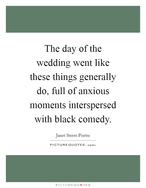 The day of the wedding went like these things generally do, full of anxious moments interspersed with black comedy Picture Quote #1