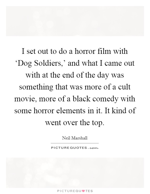I set out to do a horror film with 'Dog Soldiers,' and what I came out with at the end of the day was something that was more of a cult movie, more of a black comedy with some horror elements in it. It kind of went over the top Picture Quote #1