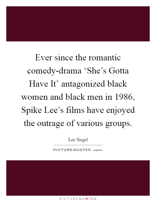 Ever since the romantic comedy-drama 'She's Gotta Have It' antagonized black women and black men in 1986, Spike Lee's films have enjoyed the outrage of various groups Picture Quote #1