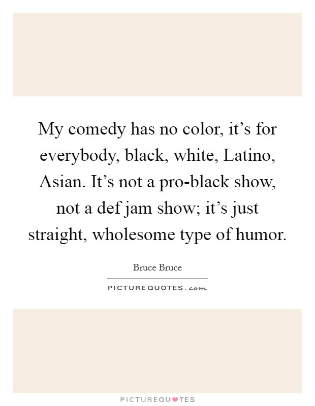 My comedy has no color, it's for everybody, black, white, Latino, Asian. It's not a pro-black show, not a def jam show; it's just straight, wholesome type of humor Picture Quote #1