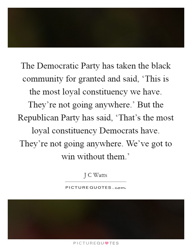 The Democratic Party has taken the black community for granted and said, 'This is the most loyal constituency we have. They're not going anywhere.' But the Republican Party has said, 'That's the most loyal constituency Democrats have. They're not going anywhere. We've got to win without them.' Picture Quote #1