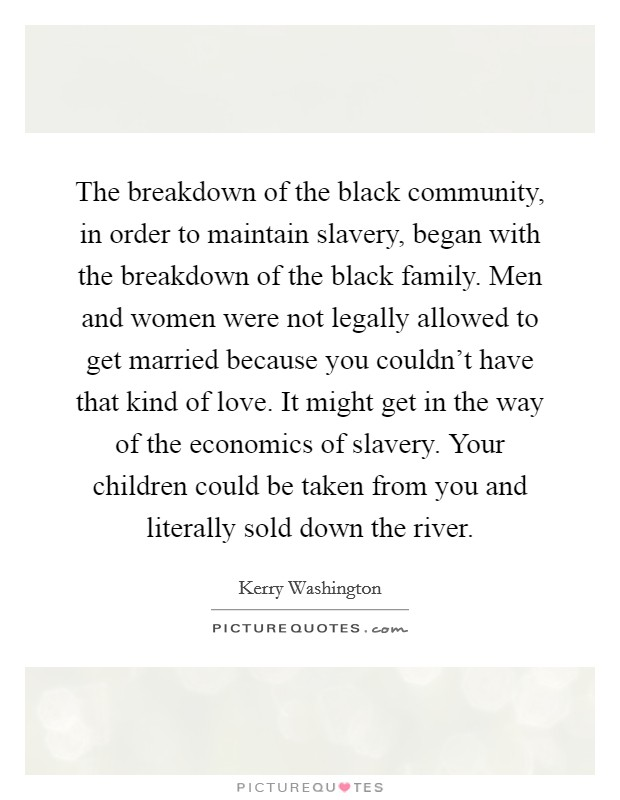 The breakdown of the black community, in order to maintain slavery, began with the breakdown of the black family. Men and women were not legally allowed to get married because you couldn't have that kind of love. It might get in the way of the economics of slavery. Your children could be taken from you and literally sold down the river Picture Quote #1