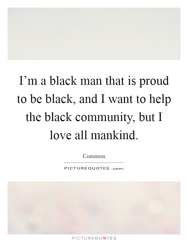 I'm a black man that is proud to be black, and I want to help the black community, but I love all mankind Picture Quote #1