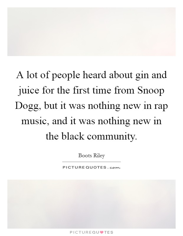 A lot of people heard about gin and juice for the first time from Snoop Dogg, but it was nothing new in rap music, and it was nothing new in the black community Picture Quote #1