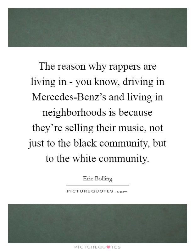 The reason why rappers are living in - you know, driving in Mercedes-Benz's and living in neighborhoods is because they're selling their music, not just to the black community, but to the white community Picture Quote #1
