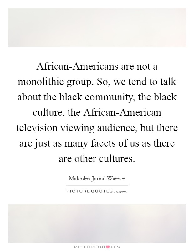 African-Americans are not a monolithic group. So, we tend to talk about the black community, the black culture, the African-American television viewing audience, but there are just as many facets of us as there are other cultures Picture Quote #1