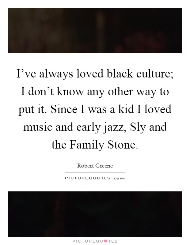 I've always loved black culture; I don't know any other way to put it. Since I was a kid I loved music and early jazz, Sly and the Family Stone Picture Quote #1