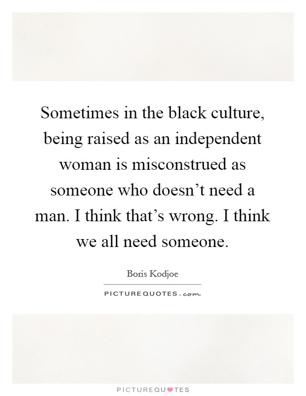 Sometimes in the black culture, being raised as an independent woman is misconstrued as someone who doesn't need a man. I think that's wrong. I think we all need someone Picture Quote #1