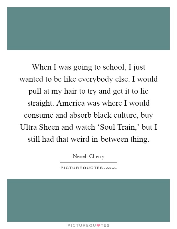When I was going to school, I just wanted to be like everybody else. I would pull at my hair to try and get it to lie straight. America was where I would consume and absorb black culture, buy Ultra Sheen and watch 'Soul Train,' but I still had that weird in-between thing Picture Quote #1