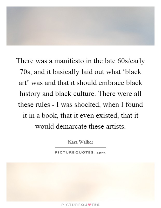There was a manifesto in the late  60s/early  70s, and it basically laid out what 'black art' was and that it should embrace black history and black culture. There were all these rules - I was shocked, when I found it in a book, that it even existed, that it would demarcate these artists Picture Quote #1