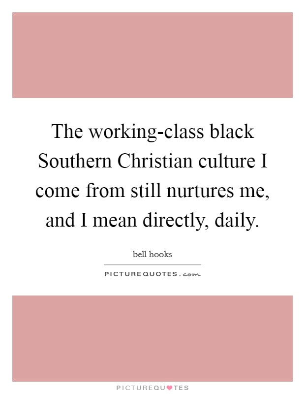 The working-class black Southern Christian culture I come from still nurtures me, and I mean directly, daily Picture Quote #1
