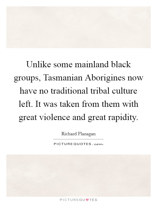 Unlike some mainland black groups, Tasmanian Aborigines now have no traditional tribal culture left. It was taken from them with great violence and great rapidity Picture Quote #1
