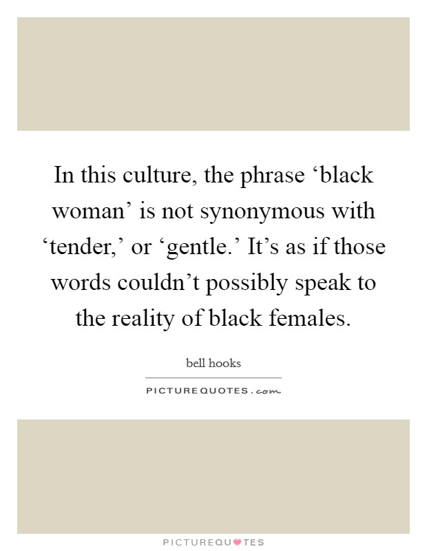 In this culture, the phrase 'black woman' is not synonymous with 'tender,' or 'gentle.' It's as if those words couldn't possibly speak to the reality of black females Picture Quote #1